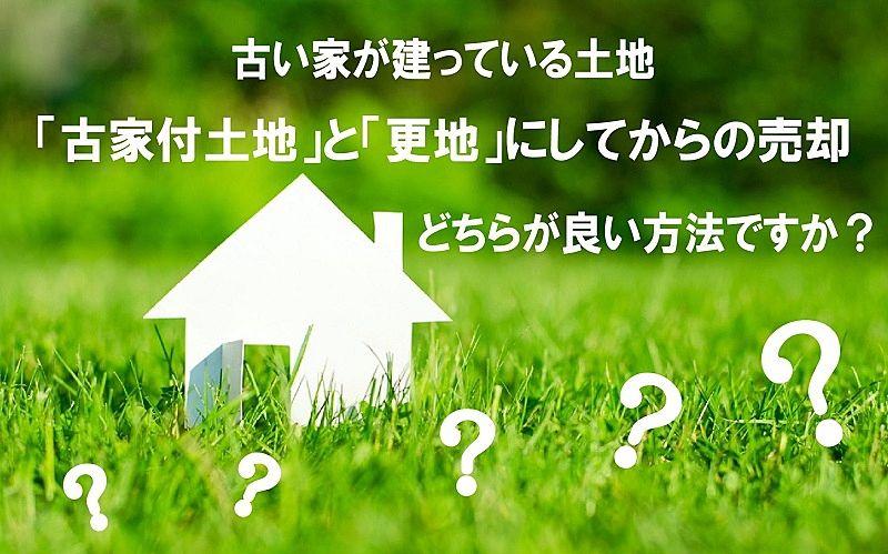 古家い家が建っている土地の売却、「古家付土地」と「更地」にしてからの売却、どちらが良い方法ですか?