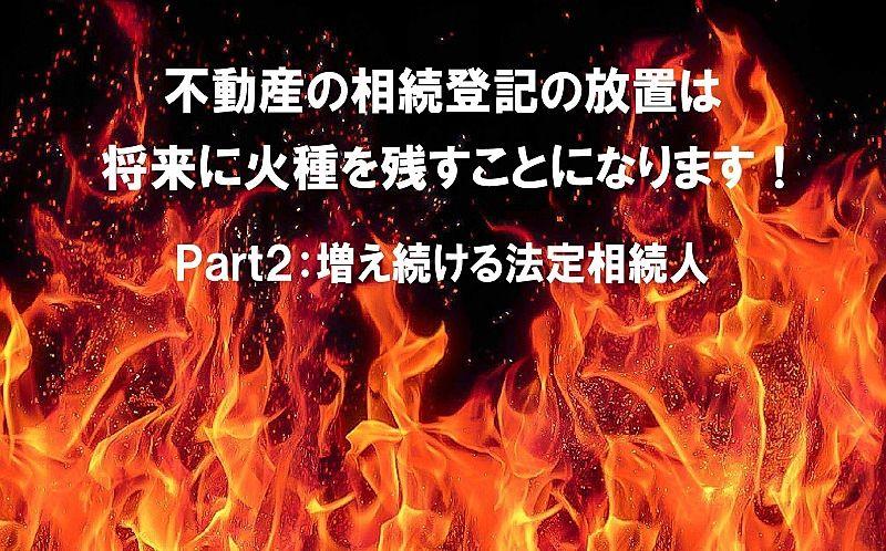 不動産の相続登記を放置すると、将来に火種をかかえることになります!Part2