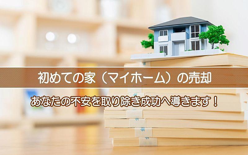 初めての家(マイホーム)の売却!あなたの不安を取り除き成功に導きます!