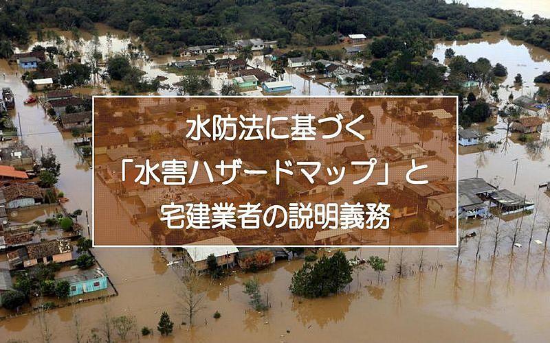 水防法に基づく「水害ハザードマップ」宅地建物取引業者の重要事項説明義務とは?