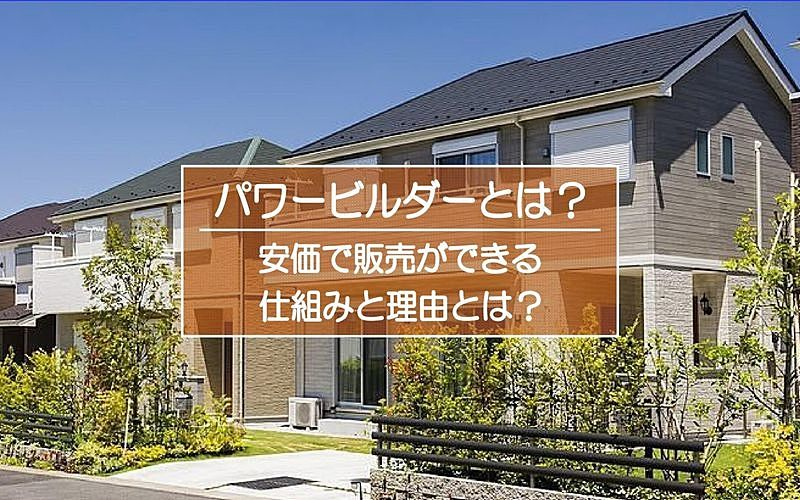 新築一戸建て建売住宅の分譲主「パワービルダー」とは?安価で販売できる仕組み