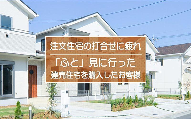 注文住宅の打合せに疲れていたとき「ふと」見に行った建売住宅を購入されたお客様!